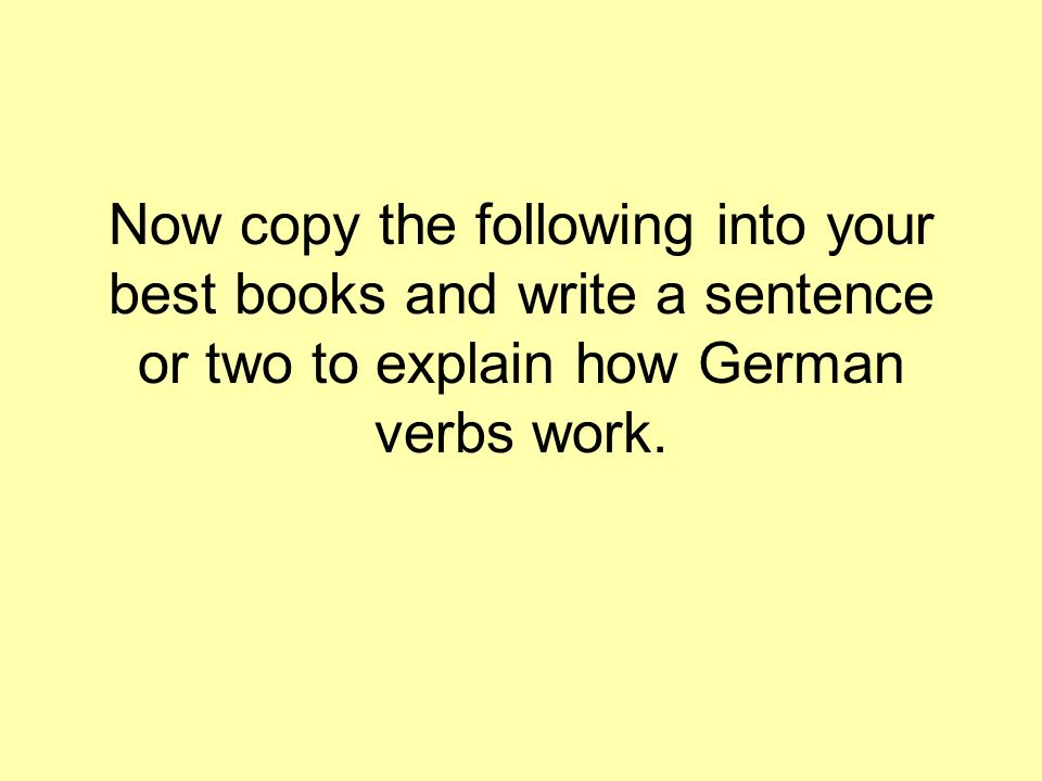 Now copy the following into your best books and write a sentence or two to explain how German verbs work.