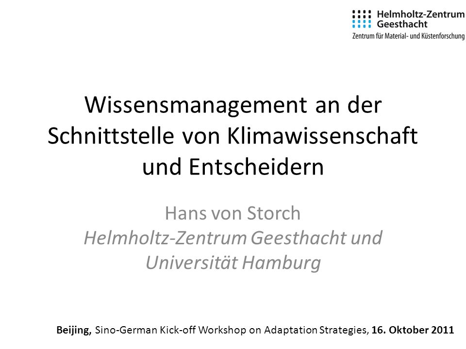 Wissensmanagement an der Schnittstelle von Klimawissenschaft und Entscheidern Hans von Storch Helmholtz-Zentrum Geesthacht und Universität Hamburg Beijing, Sino-German Kick-off Workshop on Adaptation Strategies, 16.