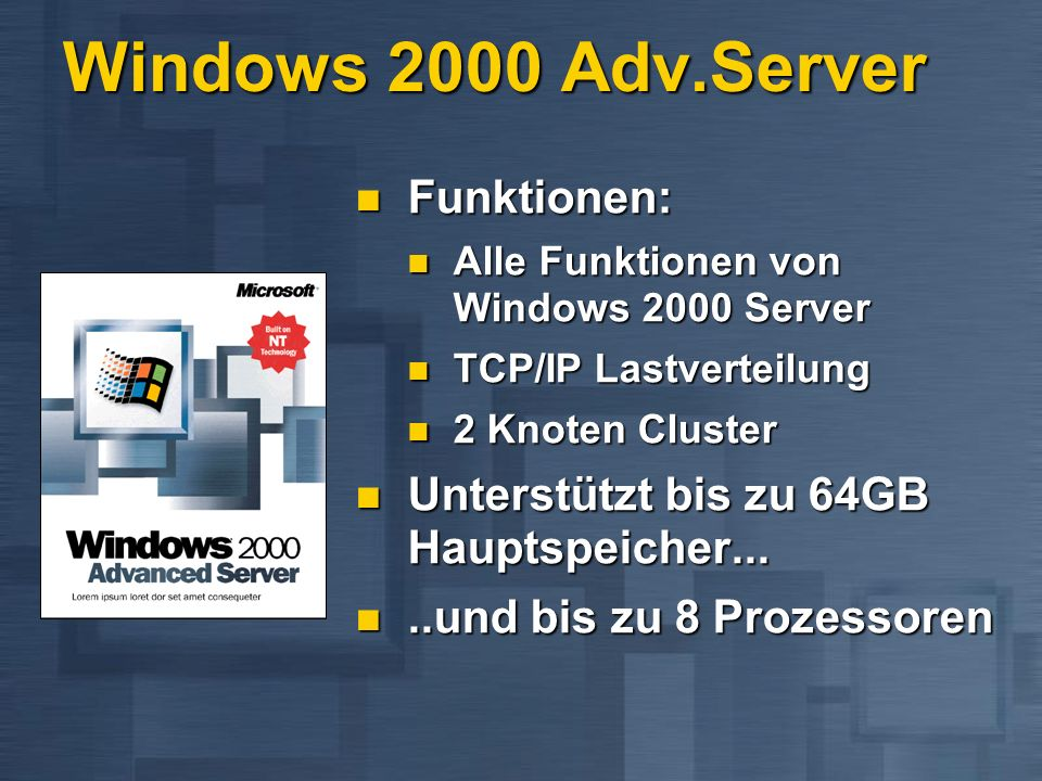 Windows 2000 Adv.Server Funktionen: Funktionen: Alle Funktionen von Windows 2000 Server Alle Funktionen von Windows 2000 Server TCP/IP Lastverteilung TCP/IP Lastverteilung 2 Knoten Cluster 2 Knoten Cluster Unterstützt bis zu 64GB Hauptspeicher...