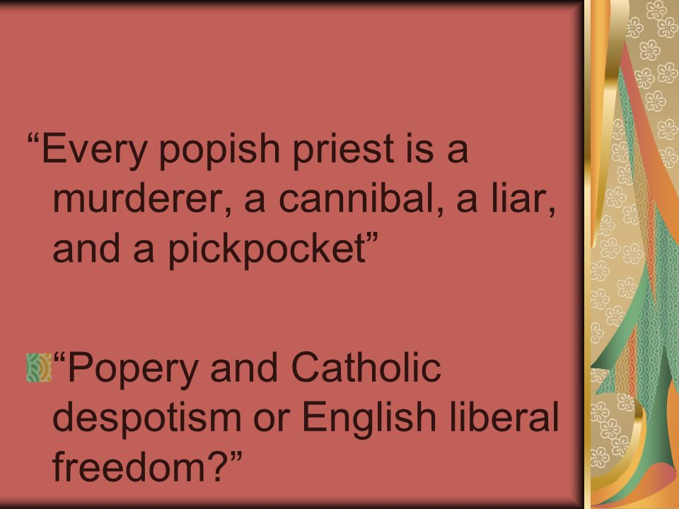 Every popish priest is a murderer, a cannibal, a liar, and a pickpocket Popery and Catholic despotism or English liberal freedom