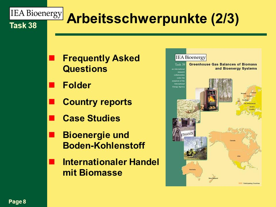 Page 8 Task 38 Arbeitsschwerpunkte (2/3) Frequently Asked Questions Folder Country reports Case Studies Bioenergie und Boden-Kohlenstoff Internationaler Handel mit Biomasse