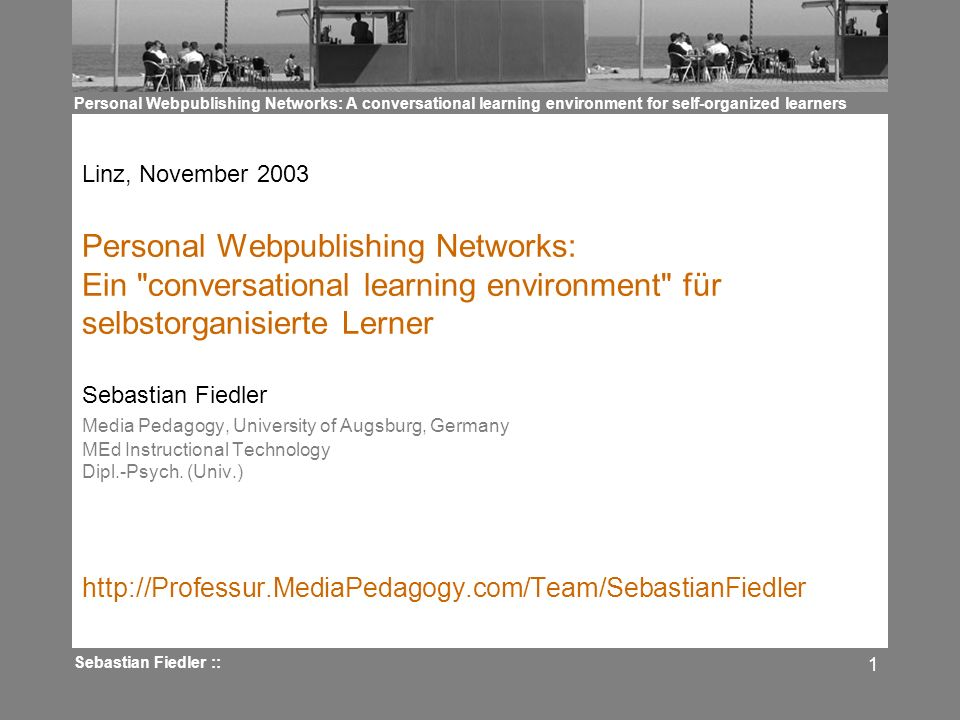 Personal Webpublishing Networks: A conversational learning environment for self-organized learners Sebastian Fiedler :: 1 Linz, November 2003 Personal Webpublishing Networks: Ein conversational learning environment für selbstorganisierte Lerner Sebastian Fiedler Media Pedagogy, University of Augsburg, Germany MEd Instructional Technology Dipl.-Psych.