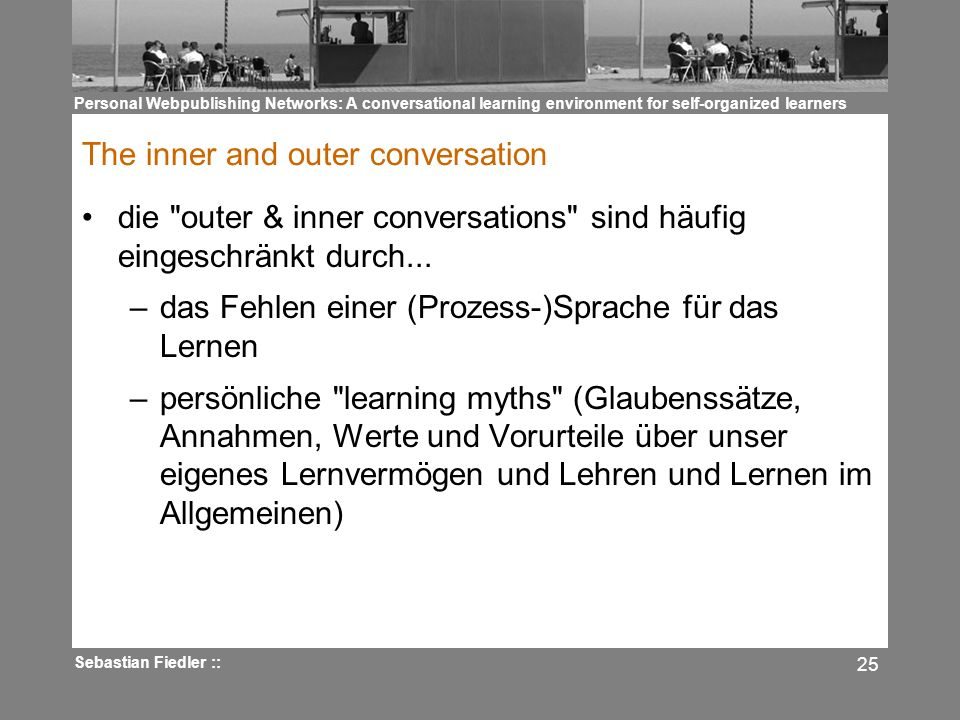 Personal Webpublishing Networks: A conversational learning environment for self-organized learners Sebastian Fiedler :: 25 The inner and outer conversation die outer & inner conversations sind häufig eingeschränkt durch...
