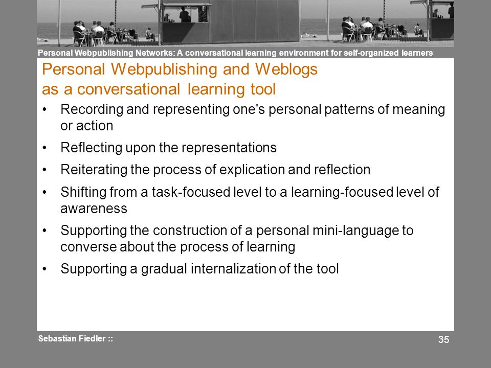 Personal Webpublishing Networks: A conversational learning environment for self-organized learners Sebastian Fiedler :: 35 Personal Webpublishing and Weblogs as a conversational learning tool Recording and representing one s personal patterns of meaning or action Reflecting upon the representations Reiterating the process of explication and reflection Shifting from a task-focused level to a learning-focused level of awareness Supporting the construction of a personal mini-language to converse about the process of learning Supporting a gradual internalization of the tool