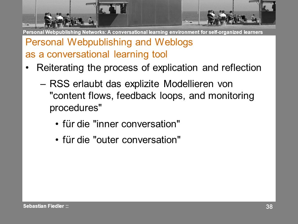 Personal Webpublishing Networks: A conversational learning environment for self-organized learners Sebastian Fiedler :: 38 Personal Webpublishing and Weblogs as a conversational learning tool Reiterating the process of explication and reflection –RSS erlaubt das explizite Modellieren von content flows, feedback loops, and monitoring procedures für die inner conversation für die outer conversation