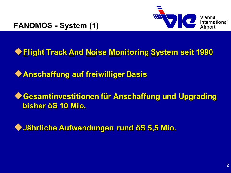 Vienna International Airport 2 FANOMOS - System (1) u Flight Track And Noise Monitoring System seit 1990 u Anschaffung auf freiwilliger Basis u Gesamtinvestitionen für Anschaffung und Upgrading bisher öS 10 Mio.