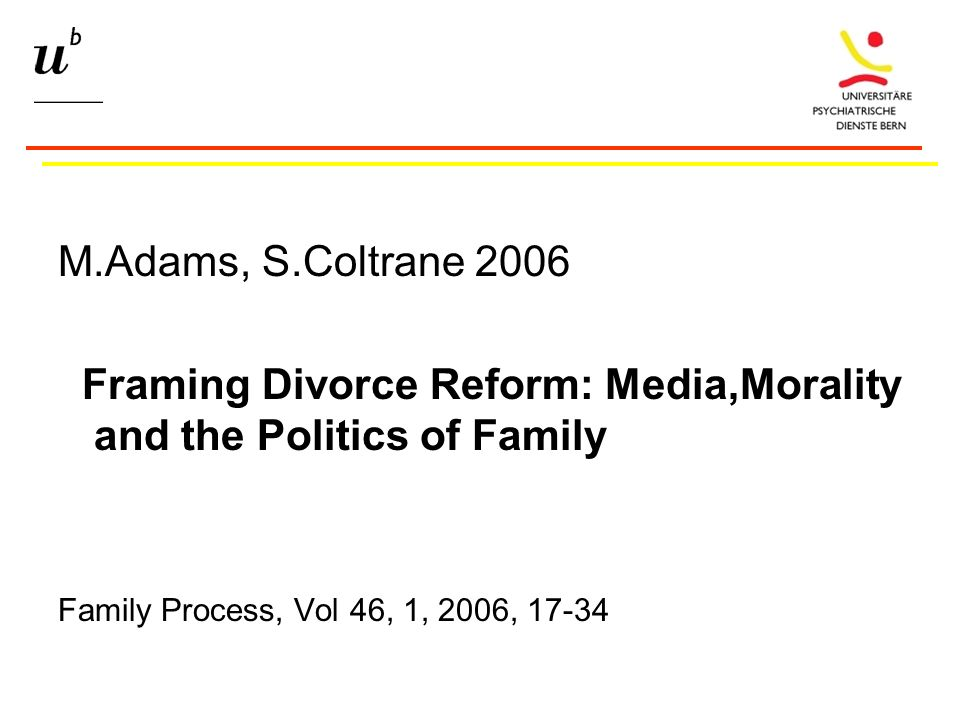 M.Adams, S.Coltrane 2006 Framing Divorce Reform: Media,Morality and the Politics of Family Family Process, Vol 46, 1, 2006, 17-34