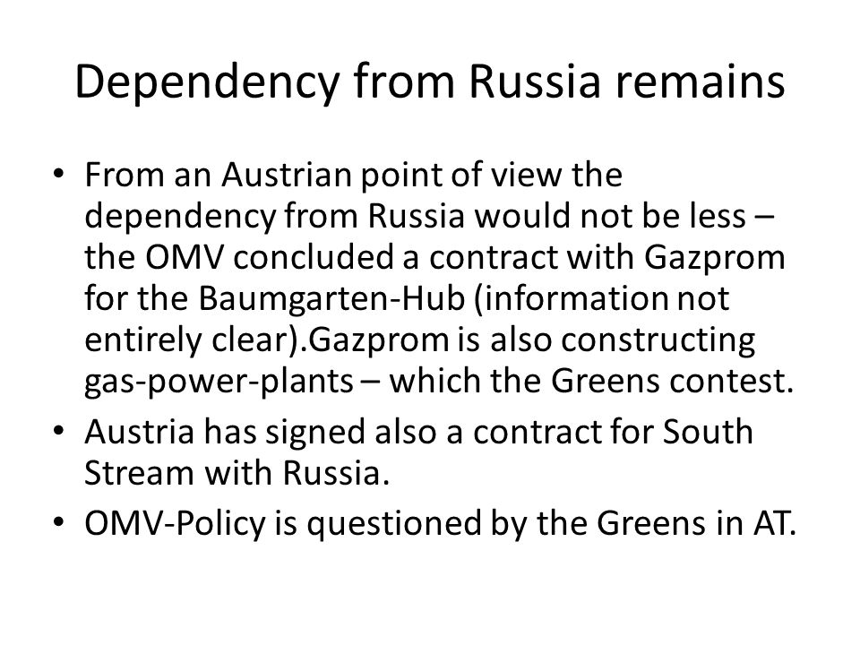 Dependency from Russia remains From an Austrian point of view the dependency from Russia would not be less – the OMV concluded a contract with Gazprom for the Baumgarten-Hub (information not entirely clear).Gazprom is also constructing gas-power-plants – which the Greens contest.