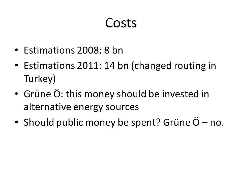 Costs Estimations 2008: 8 bn Estimations 2011: 14 bn (changed routing in Turkey) Grüne Ö: this money should be invested in alternative energy sources Should public money be spent.