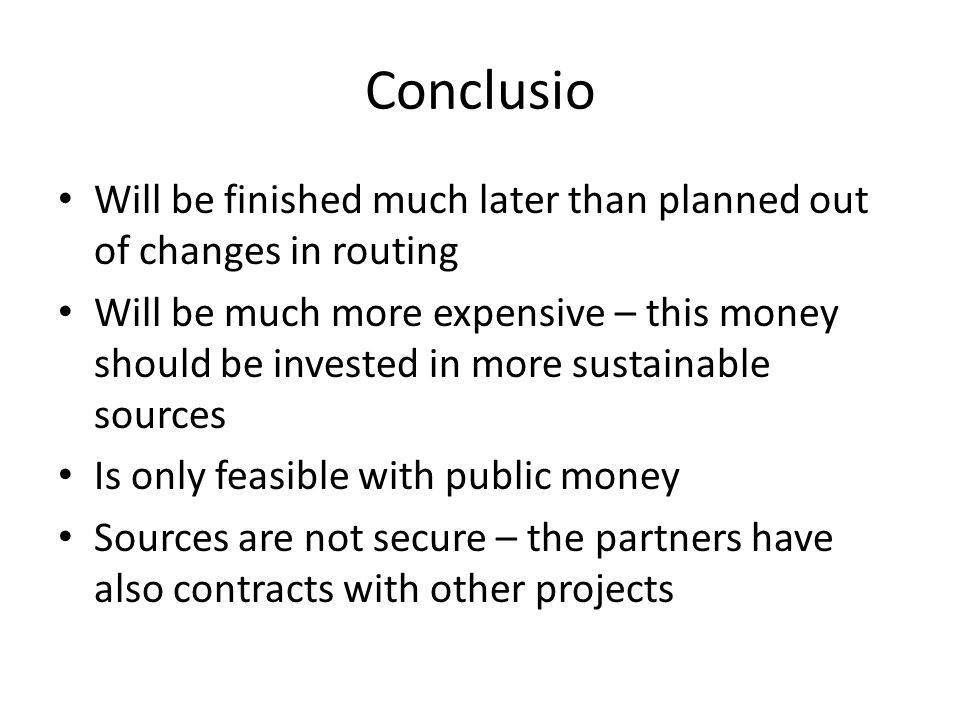 Conclusio Will be finished much later than planned out of changes in routing Will be much more expensive – this money should be invested in more sustainable sources Is only feasible with public money Sources are not secure – the partners have also contracts with other projects