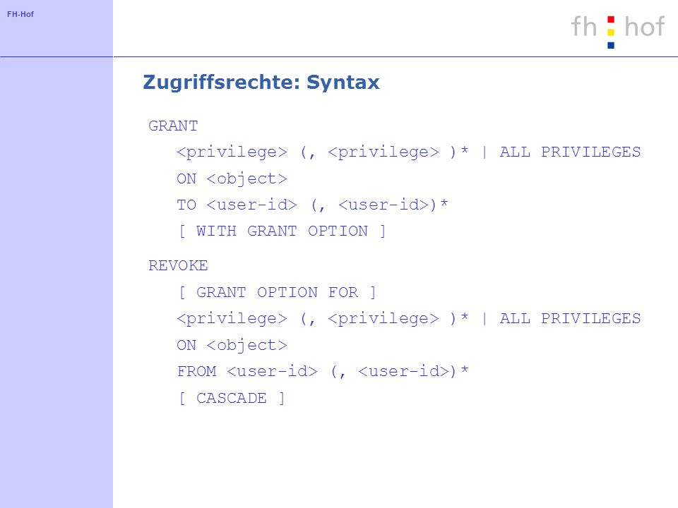 FH-Hof Zugriffsrechte: Syntax GRANT (, )* | ALL PRIVILEGES ON TO (, )* [ WITH GRANT OPTION ] REVOKE [ GRANT OPTION FOR ] (, )* | ALL PRIVILEGES ON FROM (, )* [ CASCADE ]