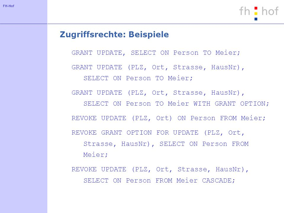 FH-Hof Zugriffsrechte: Beispiele GRANT UPDATE, SELECT ON Person TO Meier; GRANT UPDATE (PLZ, Ort, Strasse, HausNr), SELECT ON Person TO Meier; GRANT UPDATE (PLZ, Ort, Strasse, HausNr), SELECT ON Person TO Meier WITH GRANT OPTION; REVOKE UPDATE (PLZ, Ort) ON Person FROM Meier; REVOKE GRANT OPTION FOR UPDATE (PLZ, Ort, Strasse, HausNr), SELECT ON Person FROM Meier; REVOKE UPDATE (PLZ, Ort, Strasse, HausNr), SELECT ON Person FROM Meier CASCADE;