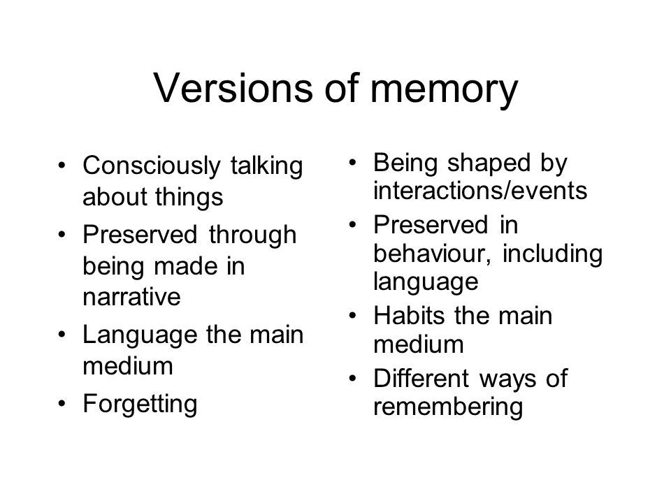 Versions of memory Consciously talking about things Preserved through being made in narrative Language the main medium Forgetting Being shaped by interactions/events Preserved in behaviour, including language Habits the main medium Different ways of remembering