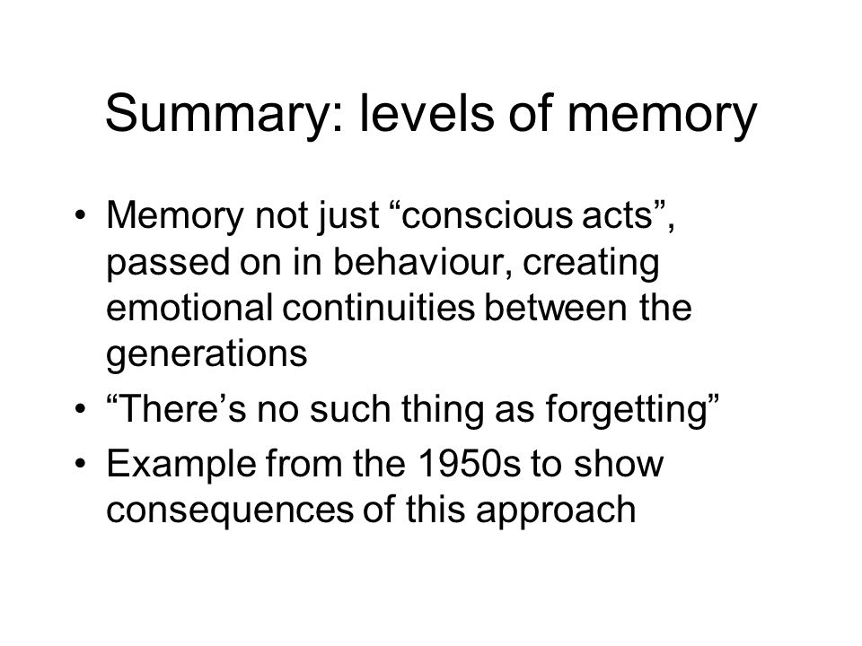 Summary: levels of memory Memory not just conscious acts, passed on in behaviour, creating emotional continuities between the generations Theres no such thing as forgetting Example from the 1950s to show consequences of this approach