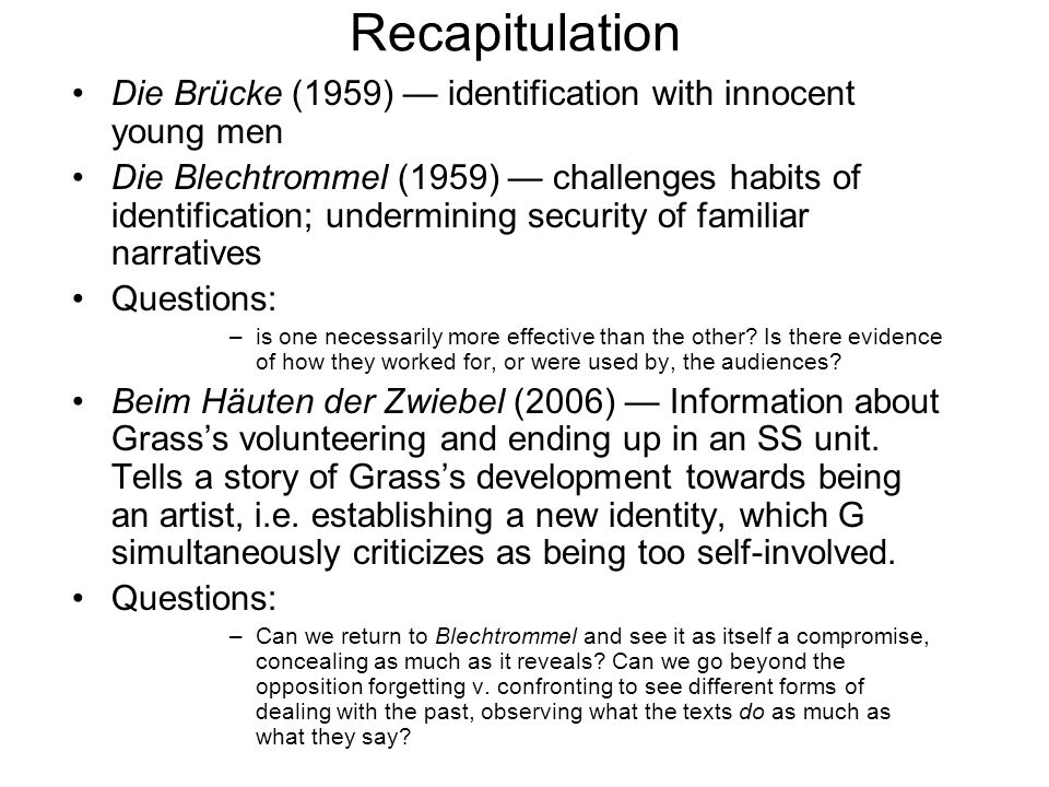 Recapitulation Die Brücke (1959) identification with innocent young men Die Blechtrommel (1959) challenges habits of identification; undermining security of familiar narratives Questions: –is one necessarily more effective than the other.