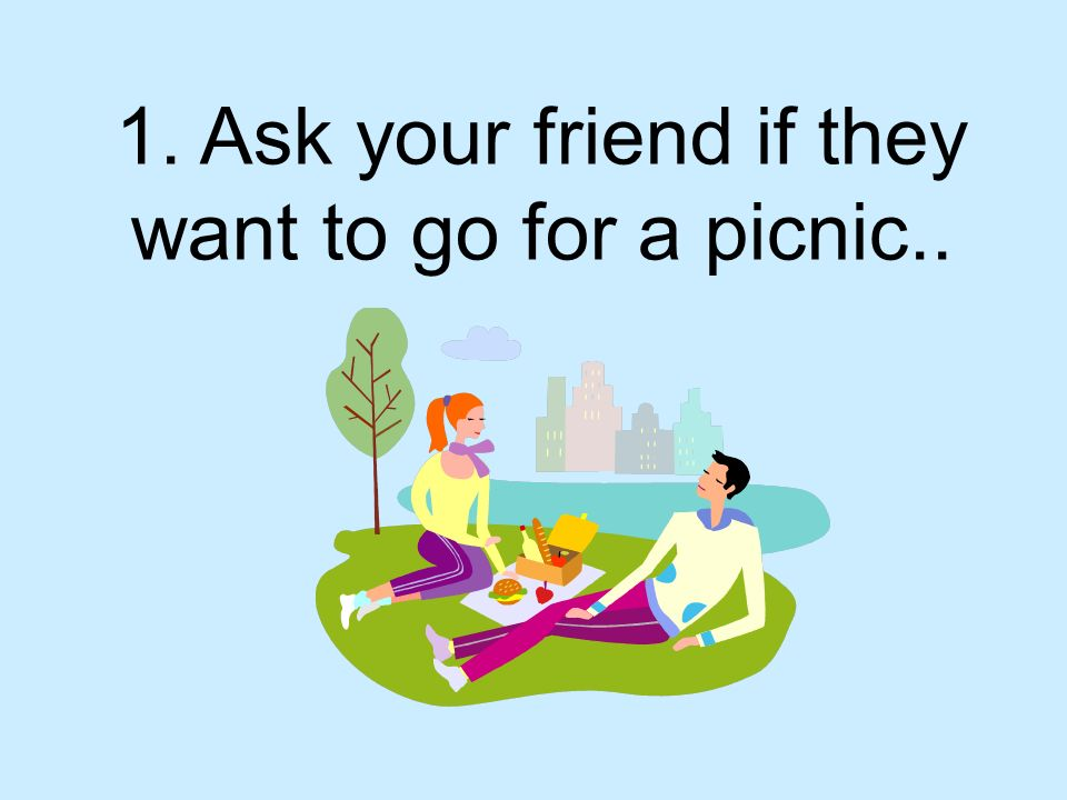 1. Ask your friend if they want to go for a picnic..