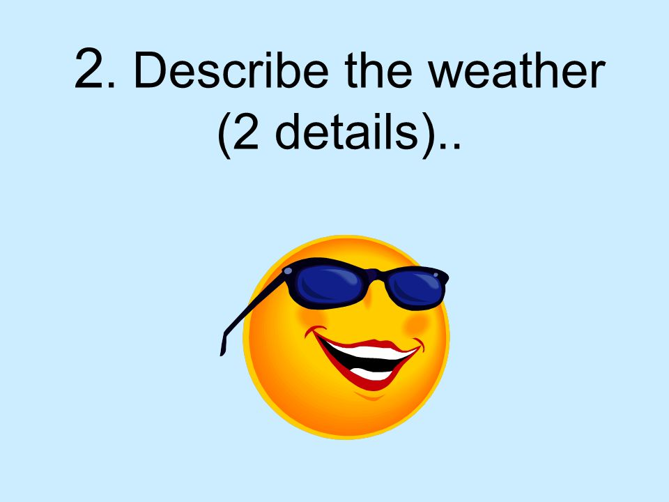 2. Describe the weather (2 details)..