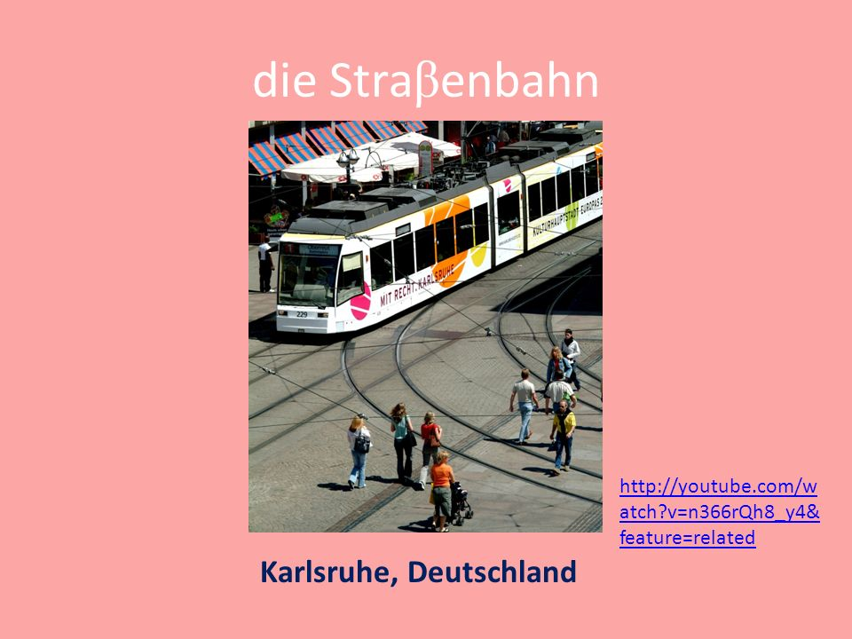 die Stra β enbahn Karlsruhe, Deutschland http://youtube.com/w atch v=n366rQh8_y4& feature=related