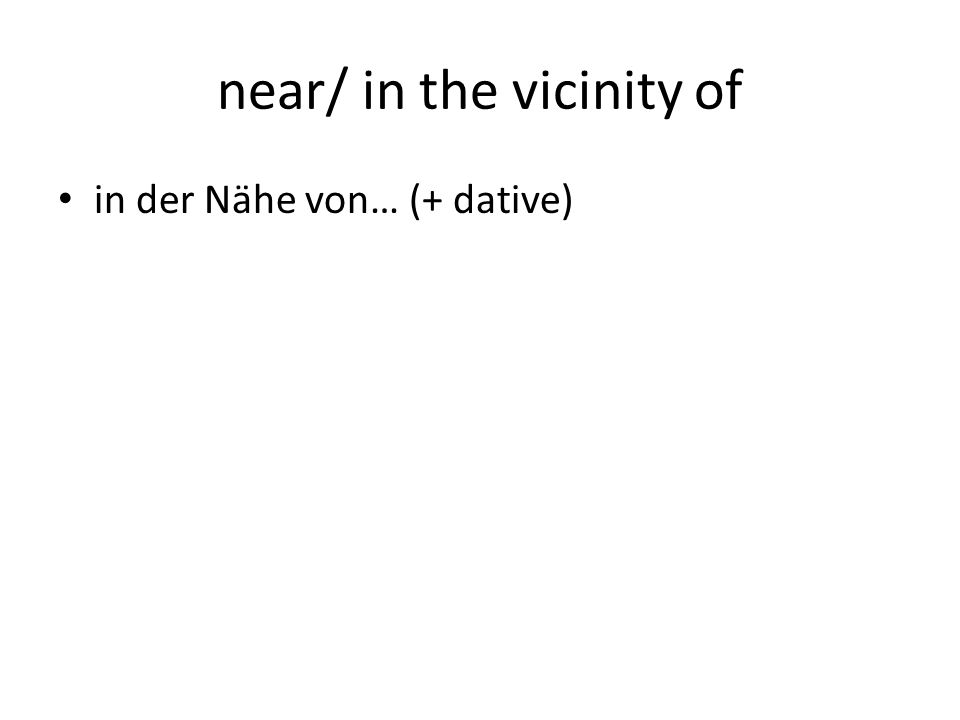 near/ in the vicinity of in der Nähe von… (+ dative)