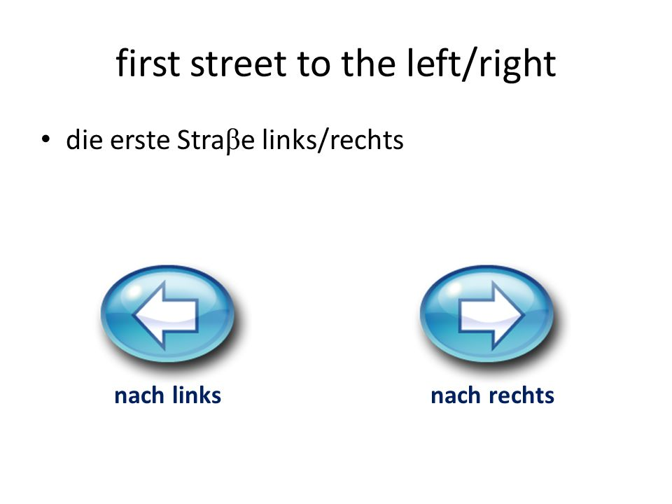 first street to the left/right die erste Stra β e links/rechts nach linksnach rechts