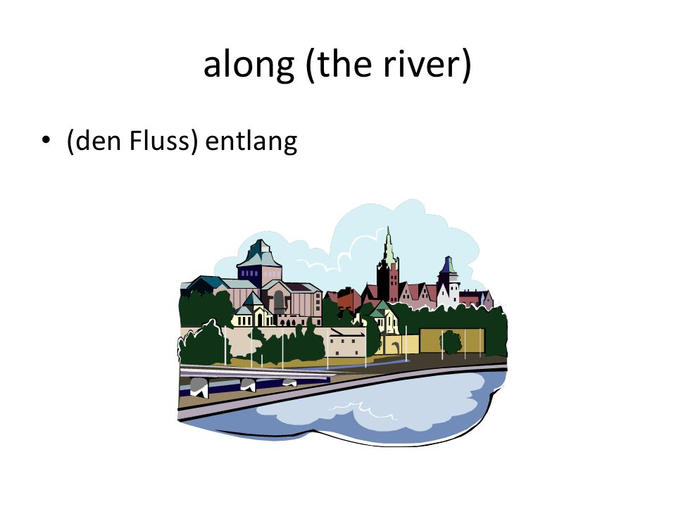 along (the river) (den Fluss) entlang