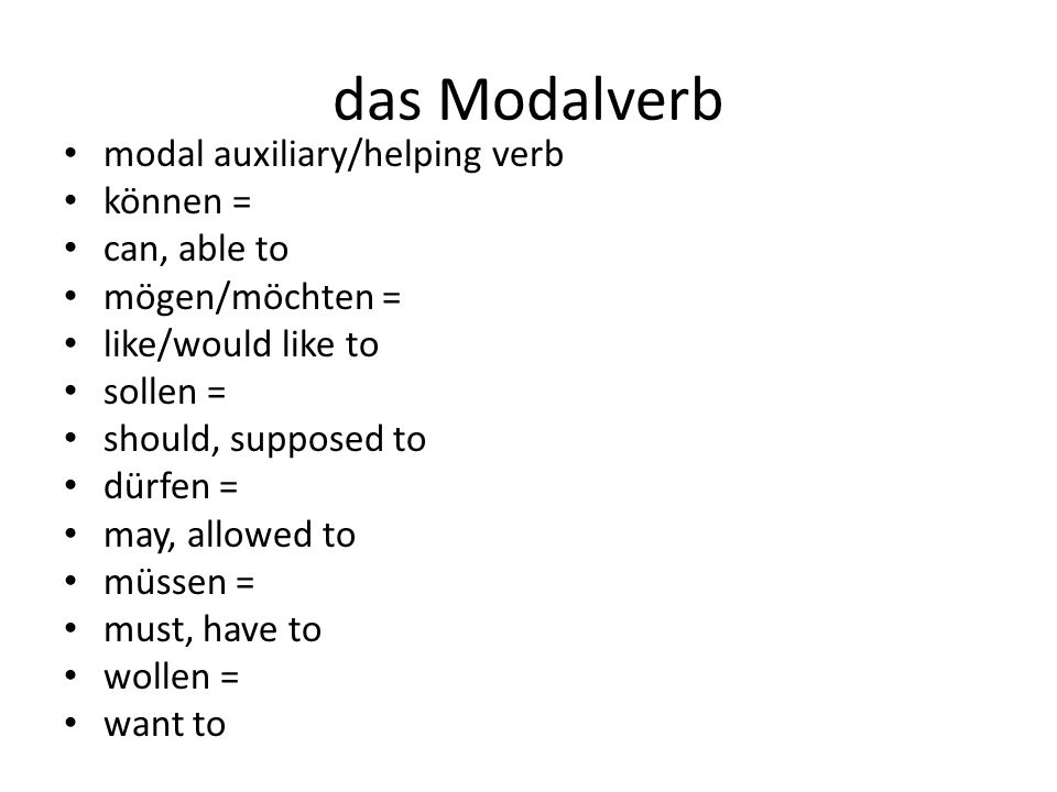 das Modalverb modal auxiliary/helping verb können = can, able to mögen/möchten = like/would like to sollen = should, supposed to dürfen = may, allowed to müssen = must, have to wollen = want to
