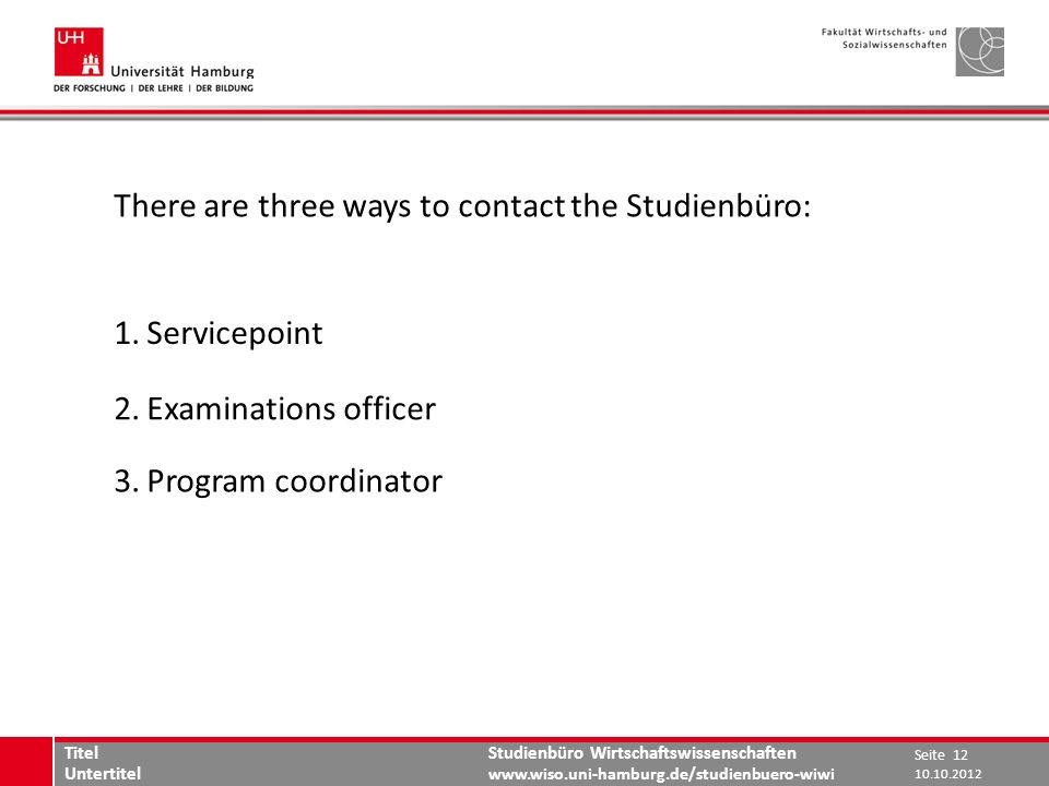 Studienbüro Wirtschaftswissenschaften   There are three ways to contact the Studienbüro: 1.Servicepoint 2.Examinations officer 3.Program coordinator Seite 12 Titel Untertitel
