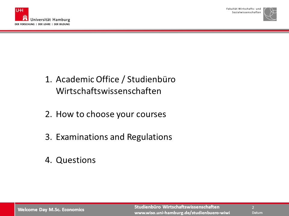 Studienbüro Wirtschaftswissenschaften   1.Academic Office / Studienbüro Wirtschaftswissenschaften 2.How to choose your courses 3.Examinations and Regulations 4.Questions Datum 2 Welcome Day M.Sc.