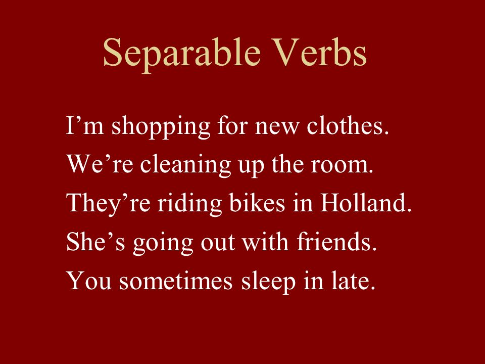 Separable Verbs Im shopping for new clothes. Were cleaning up the room.