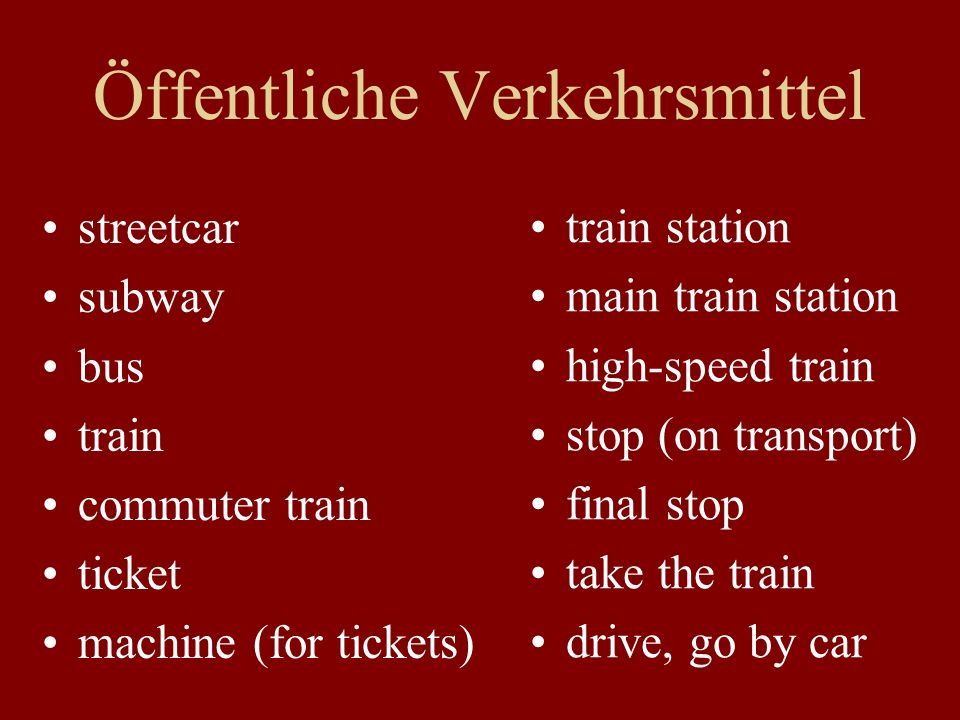 Öffentliche Verkehrsmittel streetcar subway bus train commuter train ticket machine (for tickets) train station main train station high-speed train stop (on transport) final stop take the train drive, go by car