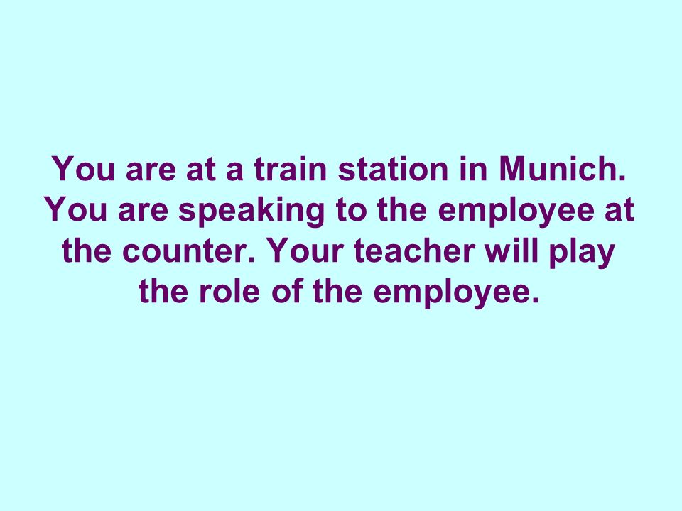 You are at a train station in Munich. You are speaking to the employee at the counter.