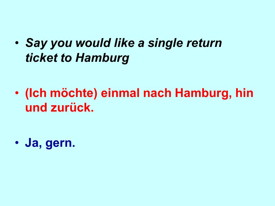 Say you would like a single return ticket to Hamburg (Ich möchte) einmal nach Hamburg, hin und zurück.