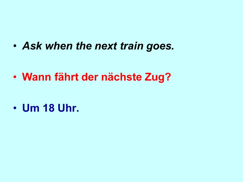 Ask when the next train goes. Wann fährt der nächste Zug Um 18 Uhr.