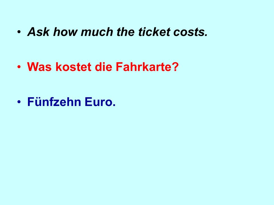 Ask how much the ticket costs. Was kostet die Fahrkarte Fünfzehn Euro.