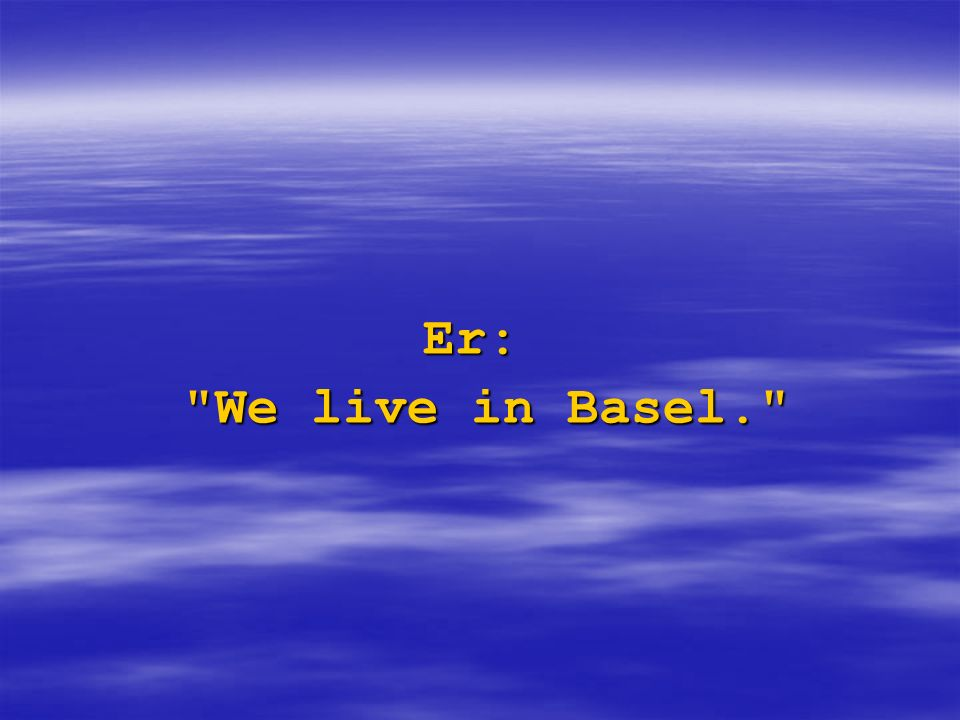 Er: We live in Basel.