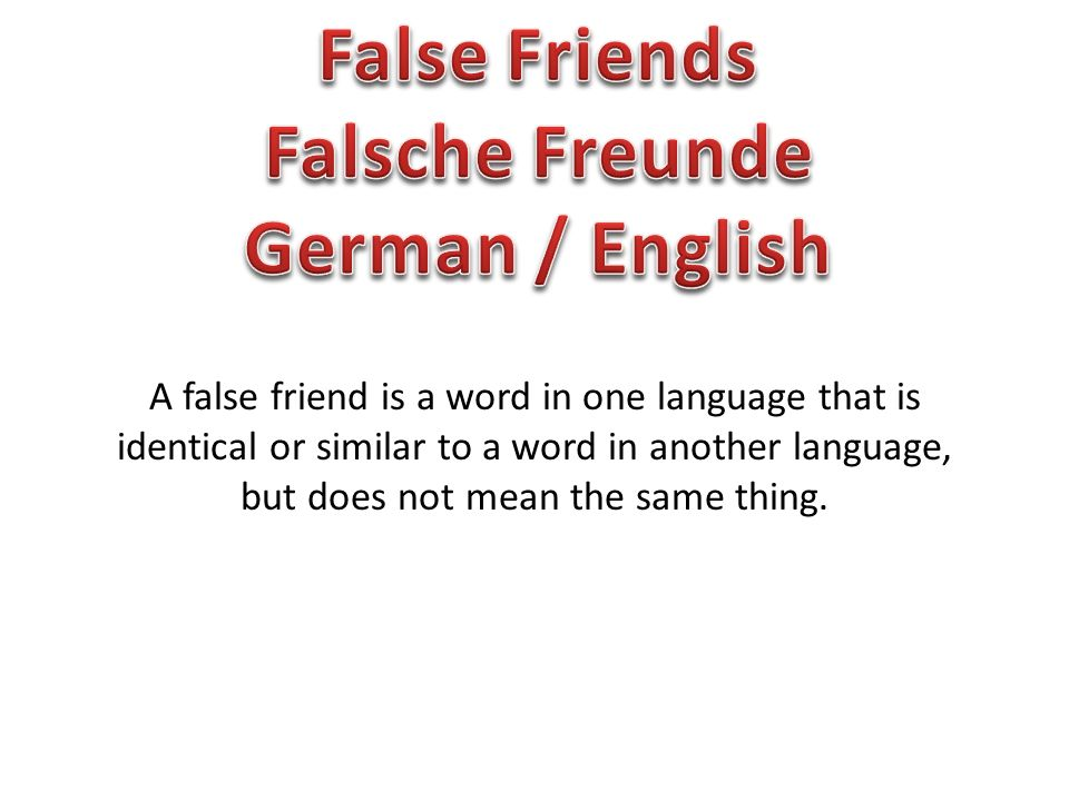 A false friend is a word in one language that is identical or similar to a word in another language, but does not mean the same thing.