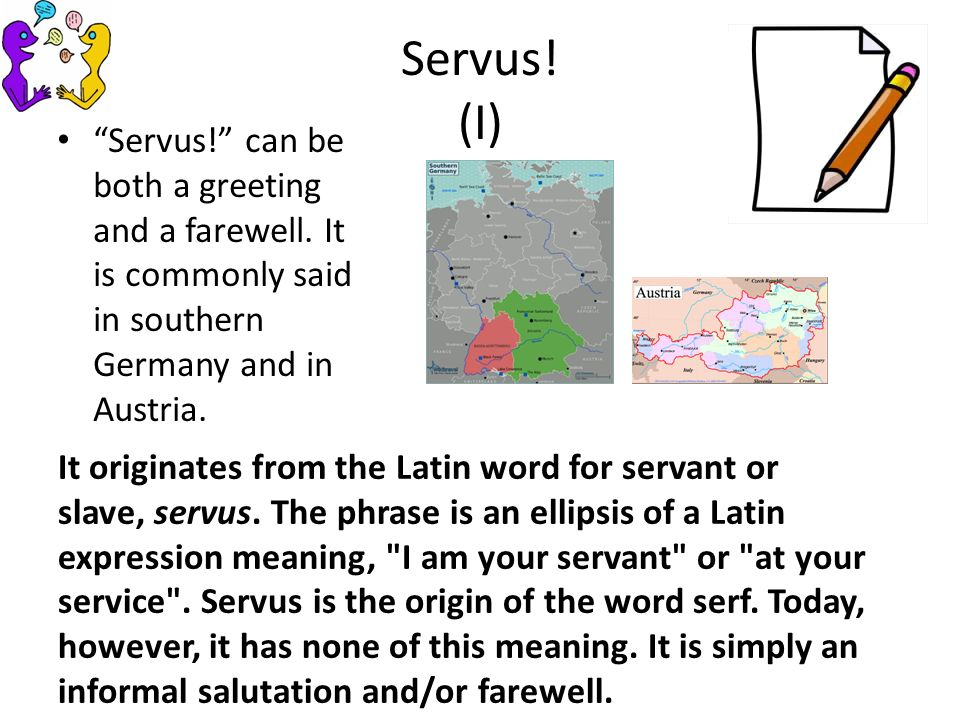 Servus. (I) Servus. can be both a greeting and a farewell.