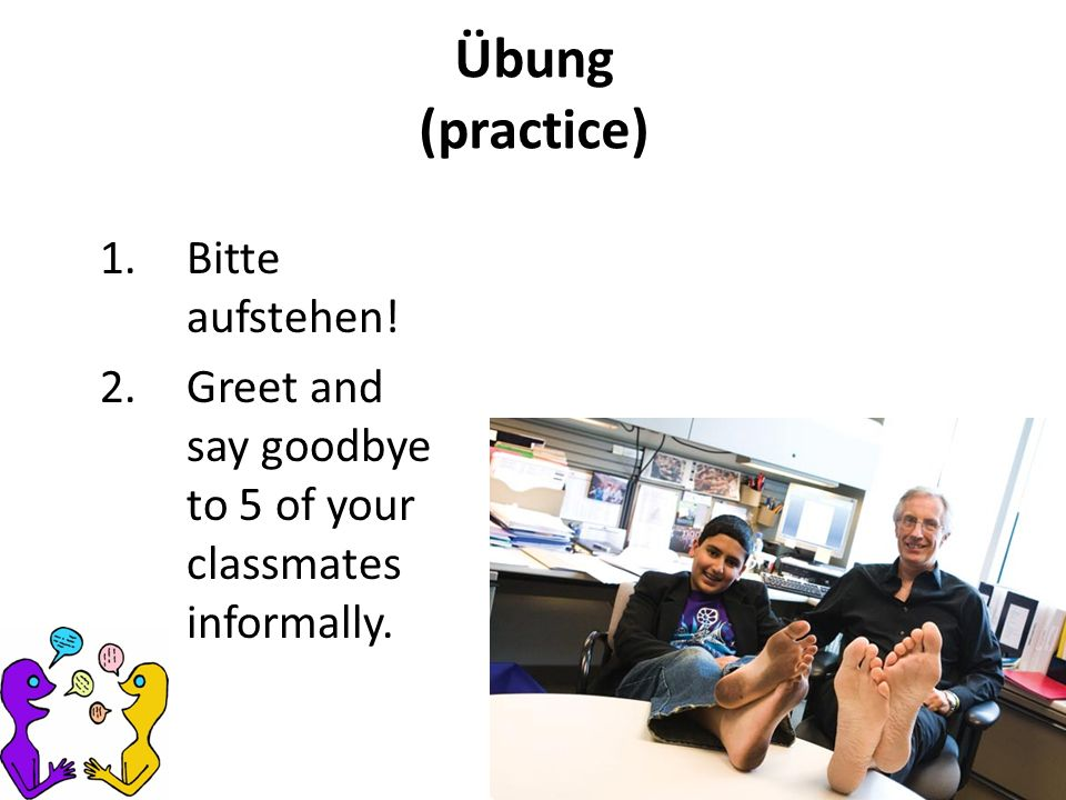 Übung (practice) 1.Bitte aufstehen! 2.Greet and say goodbye to 5 of your classmates informally.