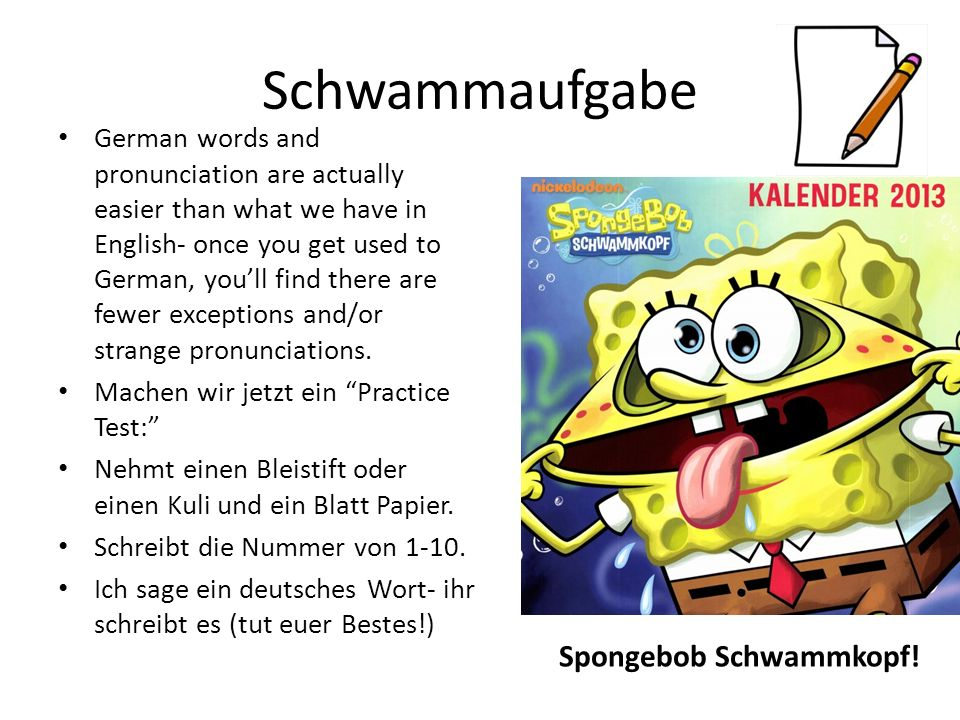 Schwammaufgabe German words and pronunciation are actually easier than what we have in English- once you get used to German, youll find there are fewer exceptions and/or strange pronunciations.