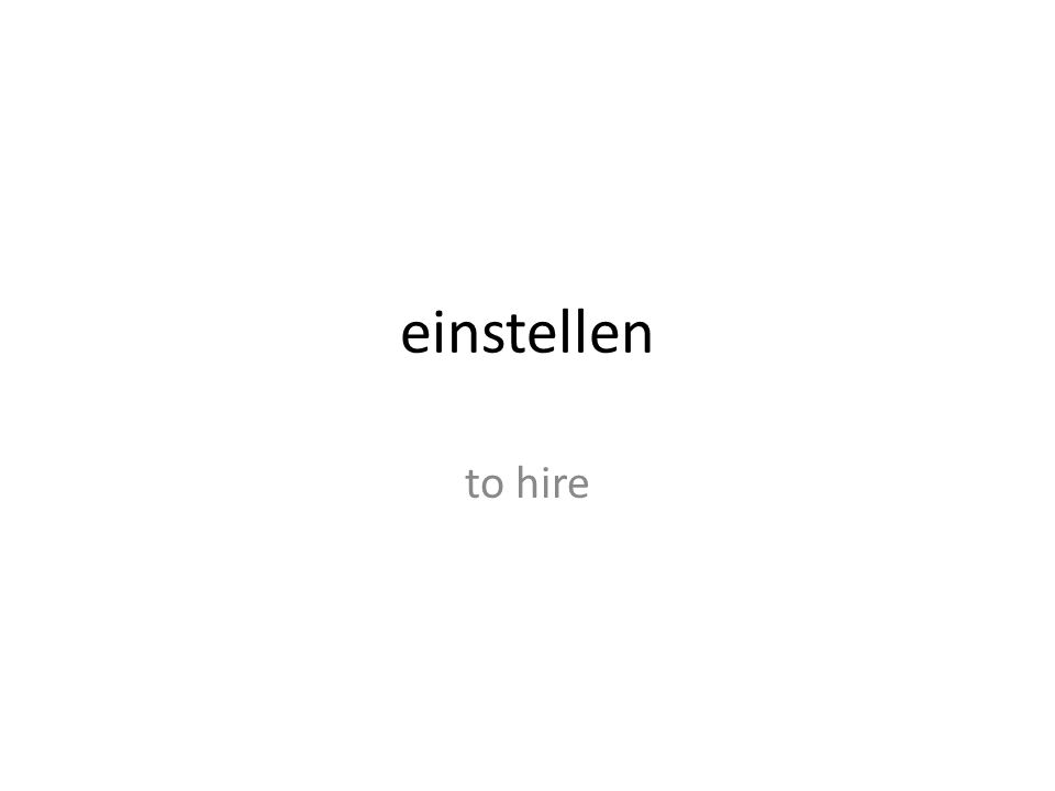 einstellen to hire