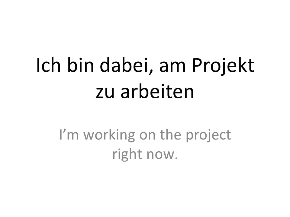 Ich bin dabei, am Projekt zu arbeiten Im working on the project right now.
