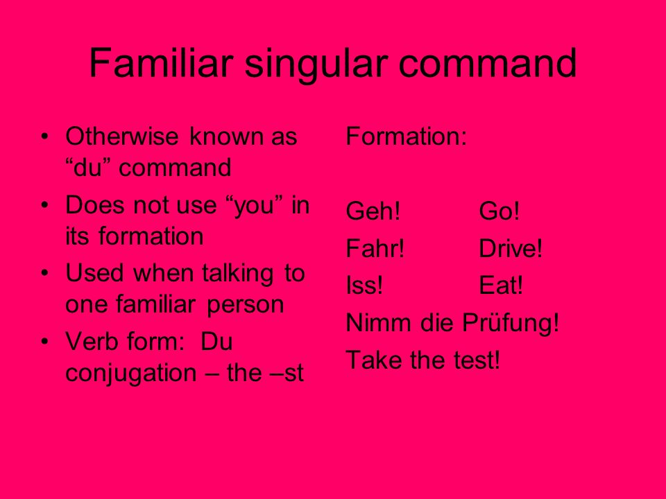 Familiar singular command Otherwise known as du command Does not use you in its formation Used when talking to one familiar person Verb form: Du conjugation – the –st Formation: Geh!Go.