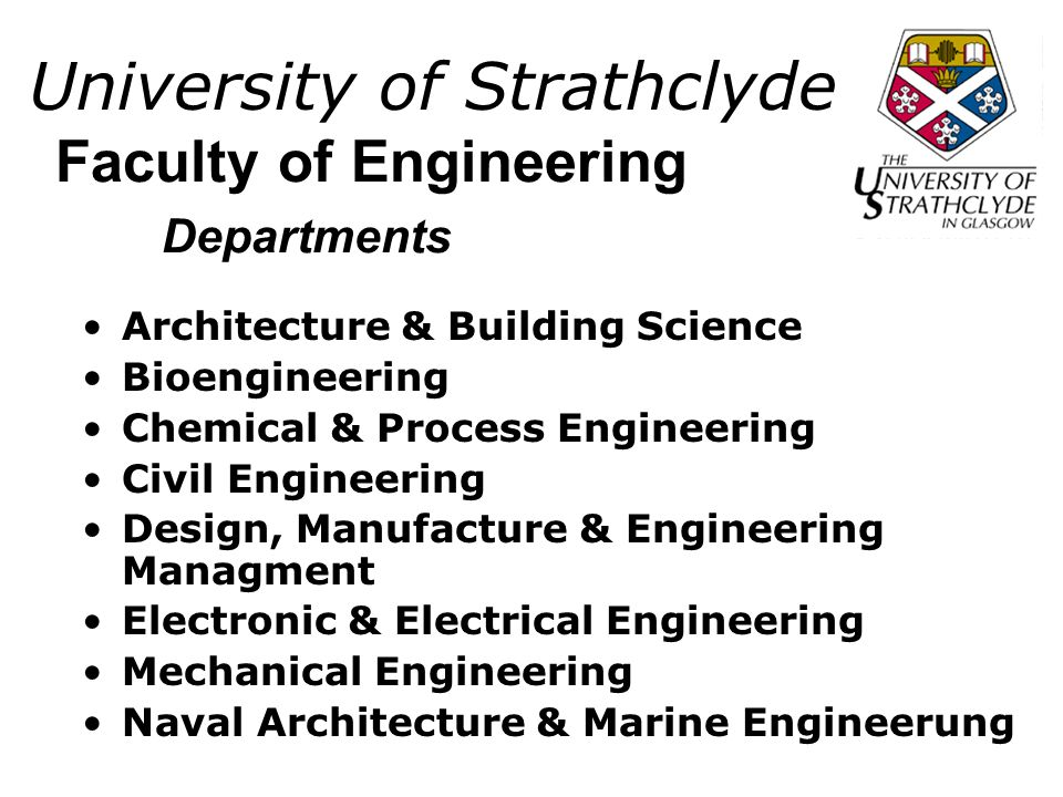 University of Strathclyde Architecture & Building Science Bioengineering Chemical & Process Engineering Civil Engineering Design, Manufacture & Engineering Managment Electronic & Electrical Engineering Mechanical Engineering Naval Architecture & Marine Engineerung Faculty of Engineering Departments