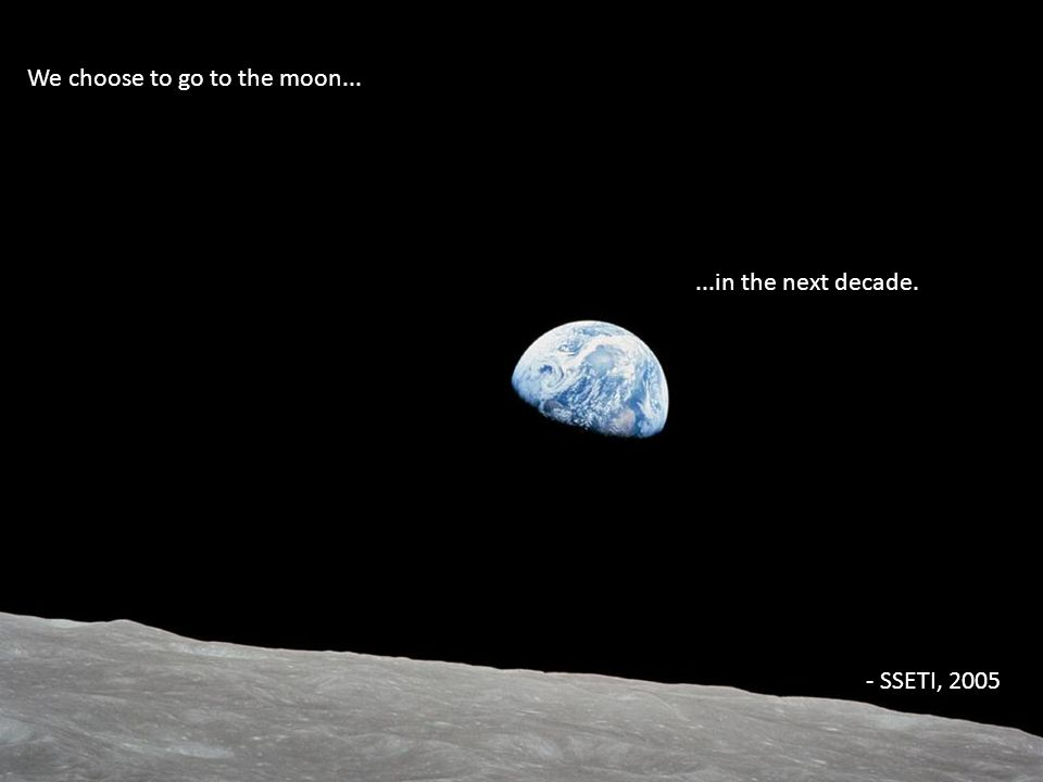 We choose to go to the moon......in the next decade. - SSETI, 2005