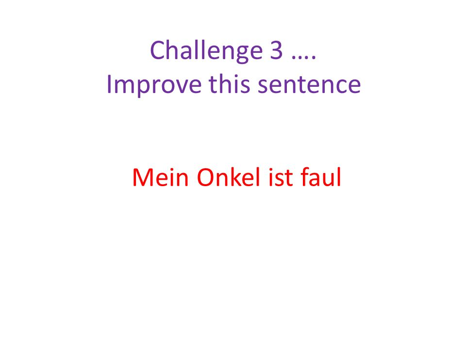 Challenge 3 …. Improve this sentence Mein Onkel ist faul