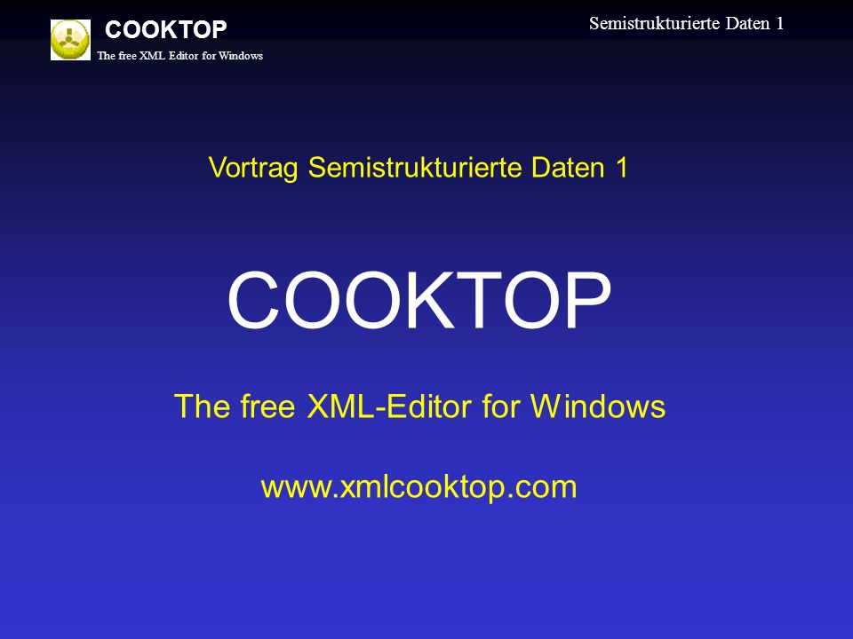 The free XML Editor for Windows COOKTOP Semistrukturierte Daten 1 Vortrag Semistrukturierte Daten 1 COOKTOP The free XML-Editor for Windows www.xmlcooktop.com