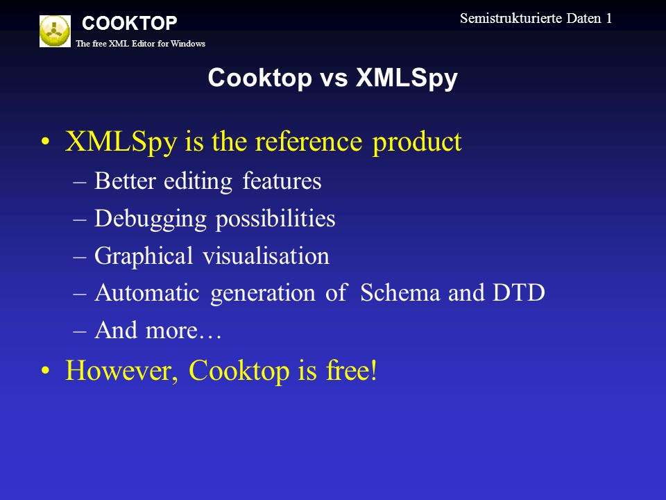 The free XML Editor for Windows COOKTOP Semistrukturierte Daten 1 Cooktop vs XMLSpy XMLSpy is the reference product –Better editing features –Debugging possibilities –Graphical visualisation –Automatic generation of Schema and DTD –And more… However, Cooktop is free!
