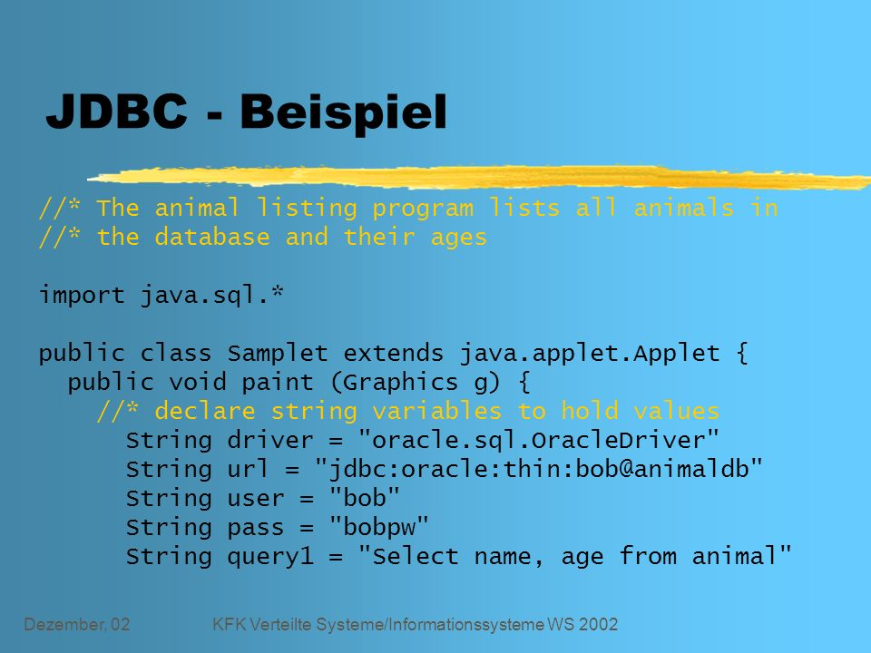 Dezember, 02KFK Verteilte Systeme/Informationssysteme WS 2002 JDBC - Beispiel //* The animal listing program lists all animals in //* the database and their ages import java.sql.* public class Samplet extends java.applet.Applet { public void paint (Graphics g) { //* declare string variables to hold values String driver = oracle.sql.OracleDriver String url = jdbc:oracle:thin:bob@animaldb String user = bob String pass = bobpw String query1 = Select name, age from animal