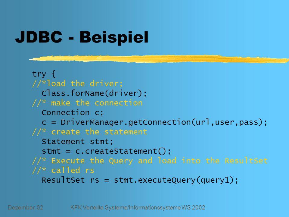 Dezember, 02KFK Verteilte Systeme/Informationssysteme WS 2002 JDBC - Beispiel try { //*load the driver; Class.forName(driver); //* make the connection Connection c; c = DriverManager.getConnection(url,user,pass); //* create the statement Statement stmt; stmt = c.createStatement(); //* Execute the Query and load into the ResultSet //* called rs ResultSet rs = stmt.executeQuery(query1);