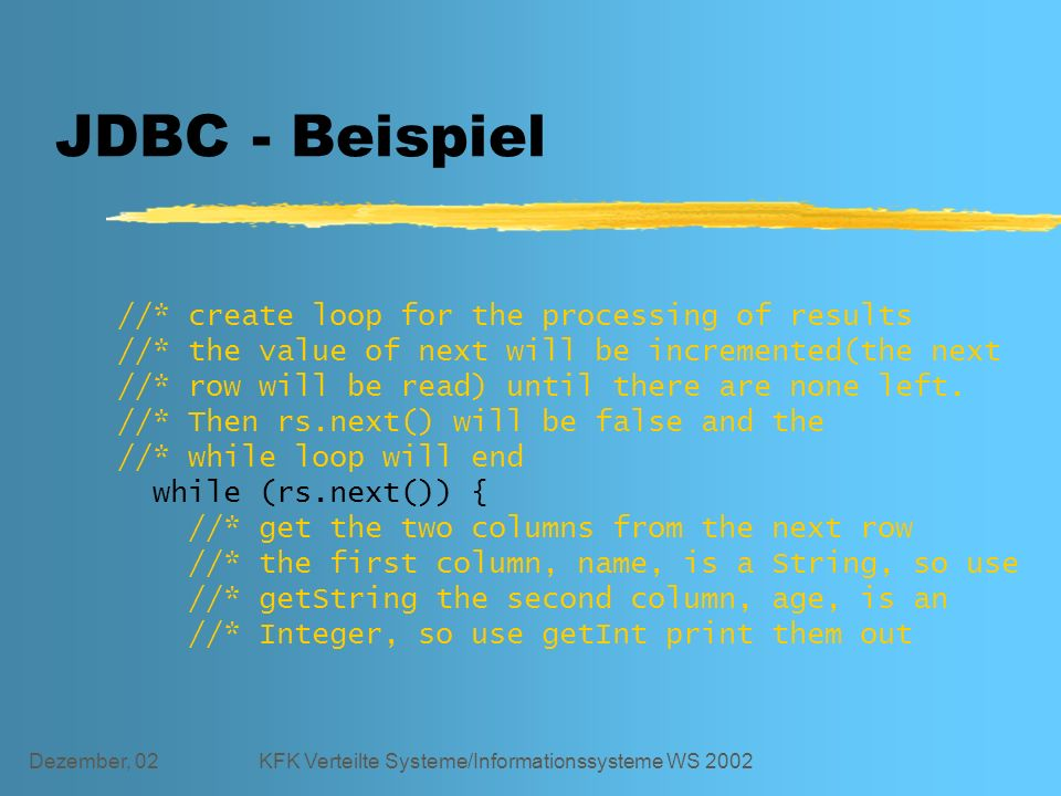 Dezember, 02KFK Verteilte Systeme/Informationssysteme WS 2002 JDBC - Beispiel //* create loop for the processing of results //* the value of next will be incremented(the next //* row will be read) until there are none left.